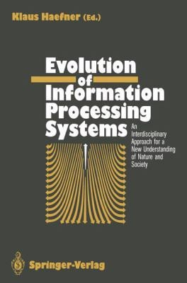 Evolution of Information Processing Systems: An Interdisciplinary Approach for a New Understanding of Nature and Society 9783540550235