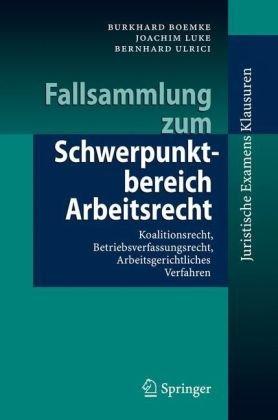 Fallsammlung Zum Schwerpunktbereich Arbeitsrecht: Koalitionsrecht, Betriebsverfassungsrecht, Arbeitsgerichtliches Verfahren 9783540768494