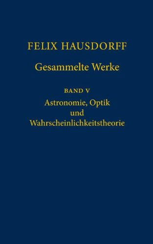 Felix Hausdorff - Gesammelte Werke Band 5: Astronomie, Optik Und Wahrscheinlichkeitstheorie 9783540306245