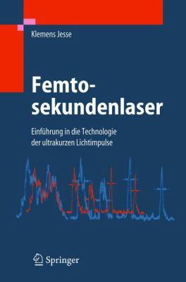 Femtosekundenlaser: Einf Hrung in Die Technologie Der Ultrakurzen Lichtimpulse 9783540236511