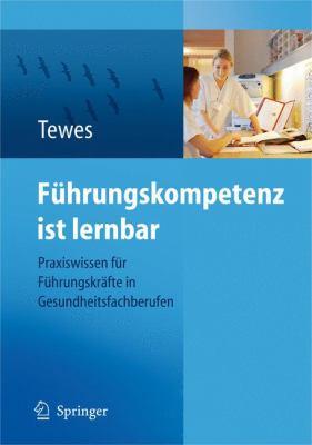 Fuhrungskompetenz Ist Lernbar: Praxiswissen Fur Fuhrungskrafte In Gesundheitsfachberufen 9783540793144