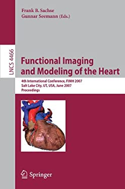 Functional Imaging and Modeling of the Heart: 4th International Conference, FIMH 2007 Salt Lake City, UT, USA, June 7-9, 2007 Proceedings 9783540729068
