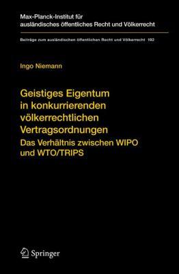 Geistiges Eigentum in Konkurrierenden Volkerrechtlichen Vertragsordnungen: Das Verh Ltnis Zwischen Wipo Und Wto/Trips 9783540753483