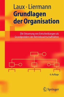Grundlagen Der Organisation: Die Steuerung Von Entscheidungen ALS Grundproblem Der Betriebswirtschaftslehre 9783540244363
