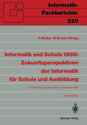 Informatik Und Schule 1989: Zukunftsperspektiven Der Informatik F R Schule Und Ausbildung: GI-Fachtagung, M Nchen, 15. 17. November 1989 Proceedings