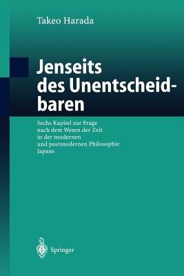 Jenseits Des Unentscheidbaren: Sechs Kapitel Zur Frage Nach Dem Wesen Der Zeit in Der Modernen Und Postmodernen Philosophie Japans 9783540438281