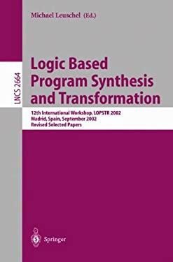 Logic Based Program Synthesis and Transformation: 12th International Workshop, Lopstr 2002, Madrid, Spain, September 17-20, 2002, Revised Selected Pap 9783540404385
