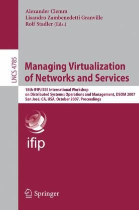 Managing Virtualization of Networks and Services: 18th Ifip/IEEE International Workshop on Distributed Systems: Operations and Management, Dsom 2007, 9783540756934