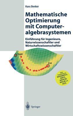 Mathematische Optimierung Mit Computeralgebrasystemen: Einf Hrung Fur Ingenieure, Naturwissenschaftler Und Wirtschaftswissenschaftler Unter Anwendung 9783540441182