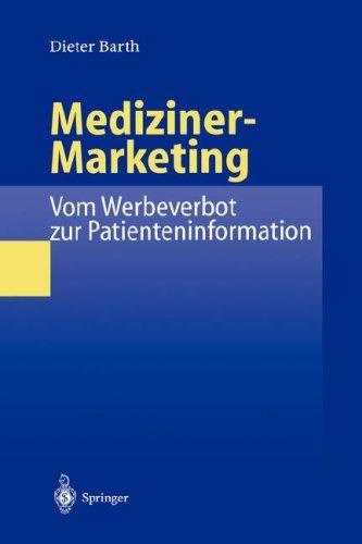 Mediziner-Marketing: Vom Werbeverbot Zur Patienteninformation: Eine Rechtsvergleichende Und Interdisziplin Re Studie Zur Kommunikation Zwischen Patien 9783540657484