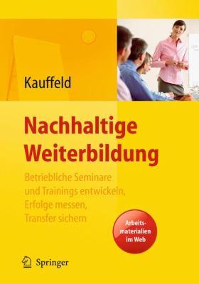 Nachhaltige Weiterbildung: Betriebliche Seminare Und Trainings Entwickeln, Erfolge Messen, Transfer Sichern 9783540959533