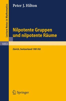 Nilpotente Gruppen Und Nilpotente R Ume: Nachdiplomvorlesung Gehalten Am Mathematik-Departement Eth Z Rich 1981/82 9783540129103