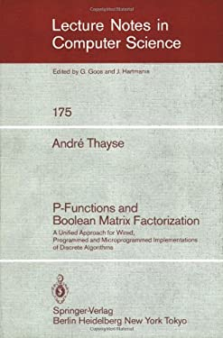 P-Functions and Boolean Matrix Factorization: A Unified Approach for Wired, Programmed and Microprogrammed Implementations of Discrete Algorithms 9783540133582