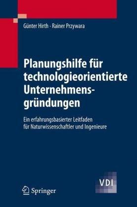 Planungshilfe F R Technologieorientierte Unternehmensgr Ndungen: Ein Erfahrungsbasierter Leitfaden F R Naturwissenschaftler Und Ingenieure 9783540474548