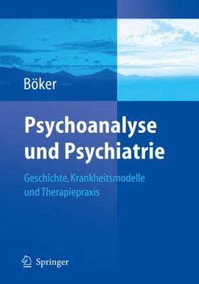 Psychoanalyse Und Psychiatrie: Geschichte, Krankheitsmodelle Und Therapiepraxis 9783540237433