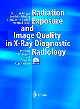 Radiation Exposure and Image Quality in X-Ray Diagnostic Radiology: Physical Principles and Clinical Applications 9783540442875