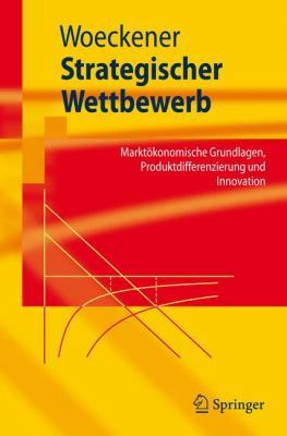 Strategischer Wettbewerb: Markt Konomische Grundlagen, Produktdifferenzierung Und Innovation 9783540722090