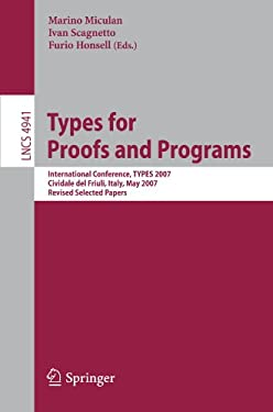 Types for Proofs and Programs: International Conference, Types 2007, Cividale del Friuli, Italy, May 2-5, 2007, Revised Selected Papers 9783540680840