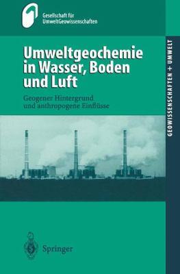 Umweltgeochemie in Wasser, Boden Und Luft: Geogener Hintergrund Und Anthropogene Einfl Sse 9783540674405