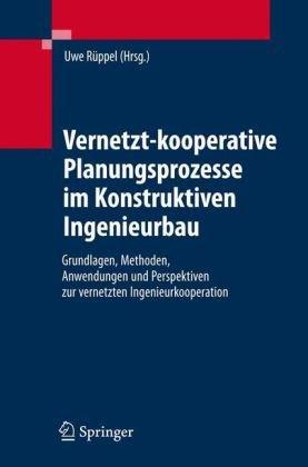 Vernetzt-Kooperative Planungsprozesse Im Konstruktiven Ingenieurbau: Grundlagen, Methoden, Anwendungen Und Perspektiven Zur Vernetzten Ingenieurkooper 9783540681021