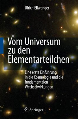 Vom Universum Zu Den Elementarteilchen: Eine Erste Einfuhrung in Die Kosmologie Und Die Fundamentalen Wechselwirkungen 9783540767527