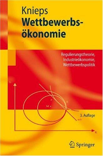 Wettbewerbs Konomie: Regulierungstheorie, Industrie Konomie, Wettbewerbspolitik 9783540783480