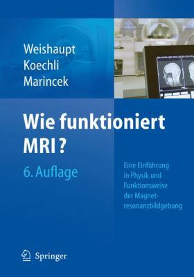 Wie Funktioniert MRI?: Eine Einf Hrung in Physik Und Funktionsweise Der Magnetresonanzbildgebung 9783540895725