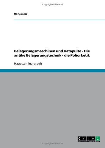 Belagerungsmaschinen Und Katapulte - Die Antike Belagerungstechnik - Die Poliorketik 9783638638319