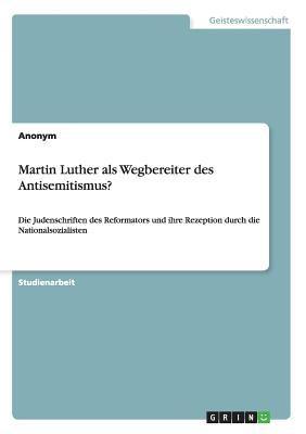 Martin Luther - Wegbereiter Des Antisemitismus? Die Judenschriften Des Reformators Und Ihre Rezeption Durch Die Nationalsozialisten 9783638671217