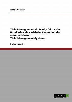 Yield Management ALS Erfolgsfaktor Der Hotellerie - Eine Kritische Evaluation Der Automatisierten Yield-Management-Systeme 9783638706797