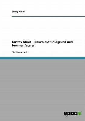 Gustav Klimt - Frauen Auf Goldgrund Und Femmes Fatales 9783638709118