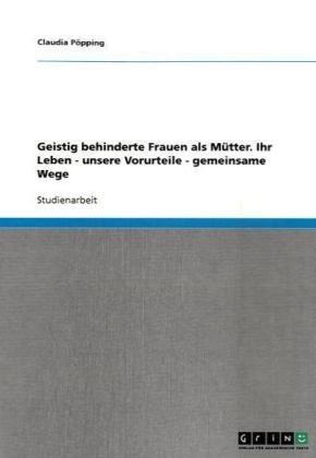 Geistig Behinderte Frauen ALS M Tter. Ihr Leben - Unsere Vorurteile - Gemeinsame Wege 9783638724647