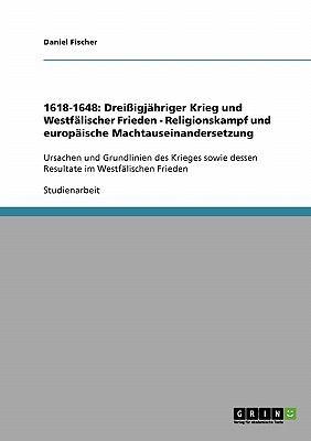 1618-1648: Drei Igj Hriger Krieg Und Westf Lischer Frieden - Religionskampf Und Europ Ische Machtauseinandersetzung 9783638729628