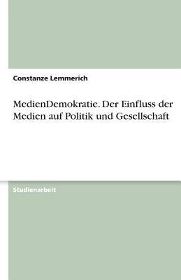 Mediendemokratie - Der Einfluss Der Medien Auf Politik Und Gesellschaft 9783638769747