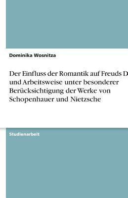Einfluss Der Romantik Auf Freuds Denk- Und Arbeitsweise Unter Besonderer Uber Cksichtigung Der Werke Von Schopenhauer Und Nietzsche 9783638810852