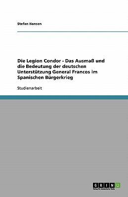 Die Legion Condor - Das Ausma Und Die Bedeutung Der Deutschen Unterst Tzung General Francos Im Spanischen B Rgerkrieg 9783638831956