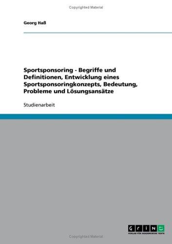 Sportsponsoring - Begriffe Und Definitionen, Entwicklung Eines Sportsponsoringkonzepts, Bedeutung, Probleme Und L Sungsans Tze 9783638836654