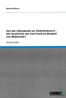 Von Der Imbissbude Zur Globalindustrie - Die Geschichte Des Fast Food Am Beispiel Von McDonald's 9783638839419