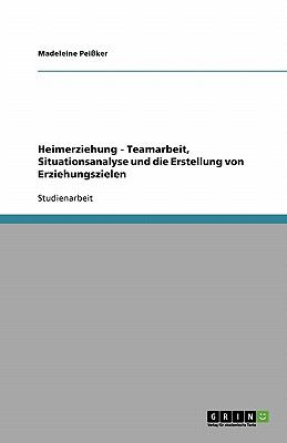 Heimerziehung - Teamarbeit, Situationsanalyse Und Die Erstellung Von Erziehungszielen 9783638843799