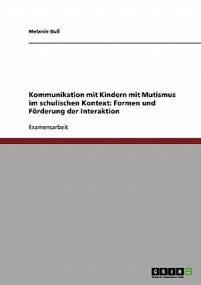 Kommunikation Mit Kindern Mit Mutismus Im Schulischen Kontext: Formen Und F Rderung Der Interaktion 9783638881777