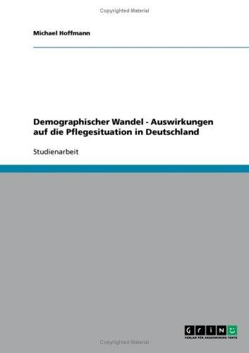 Demographischer Wandel - Auswirkungen Auf Die Pflegesituation in Deutschland 9783638890373