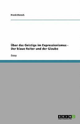 Uber Das Geistige Im Expressionismus - Der Blaue Reiter Und Der Glaube 9783638922142