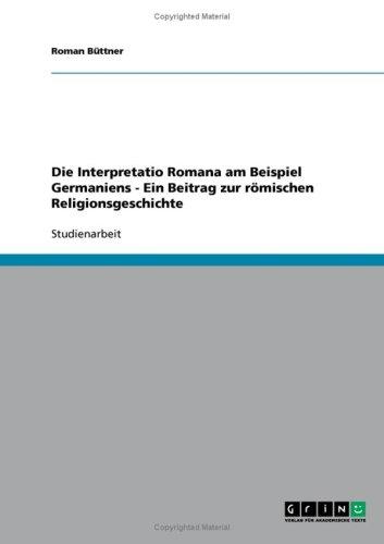Die Interpretatio Romana Am Beispiel Germaniens - Ein Beitrag Zur R Mischen Religionsgeschichte 9783638923453
