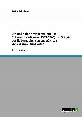 Die Rolle Der Krankenpflege Im Nationalsozialismus (1933-1945) Am Beispiel Der Euthanasie in Ausgew Hlten Landeskrankenh Usern 9783638927093