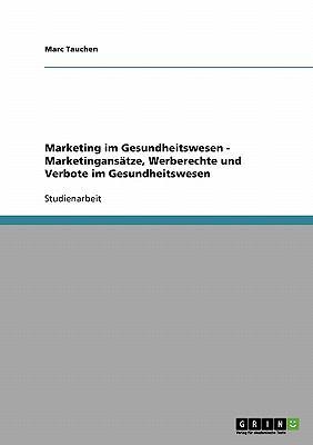 Marketing Im Gesundheitswesen - Marketingans Tze, Werberechte Und Verbote Im Gesundheitswesen 9783638930635