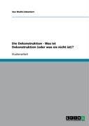 Die Dekonstruktion - Was Ist Dekonstruktion (Oder Was Sie Nicht Ist)? 9783638937948