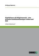 Kapitalismus ALS Religionsersatz - Eine Kritische Gesellschaftsanalyse in Wort Und Bild 9783638941228