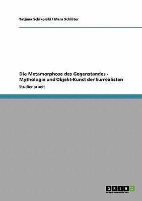 Die Metamorphose Des Gegenstandes - Mythologie Und Objekt-Kunst Der Surrealisten 9783638949378