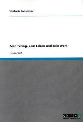 Alan Turing. Sein Leben Und Sein Werk 9783638727662