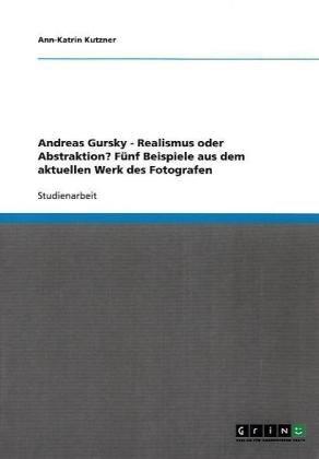 Andreas Gursky - Realismus Oder Abstraktion? F Nf Beispiele Aus Dem Aktuellen Werk Des Fotografen 9783638901888